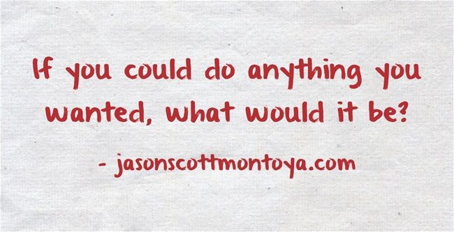 If you could do anything you wanted, what would it be?