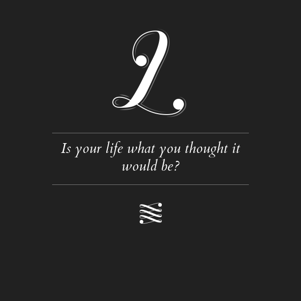 Is your life what you thought it would be?