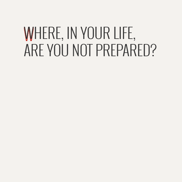 Where in your life are you not prepared?