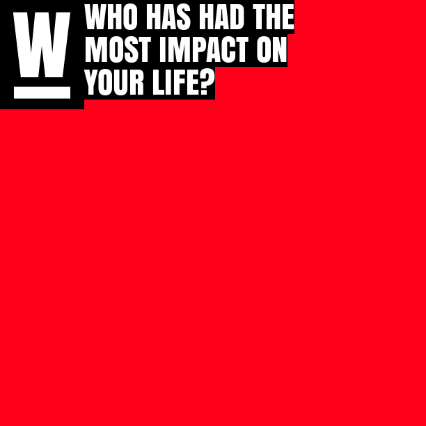 Who has had the most impact on your life?